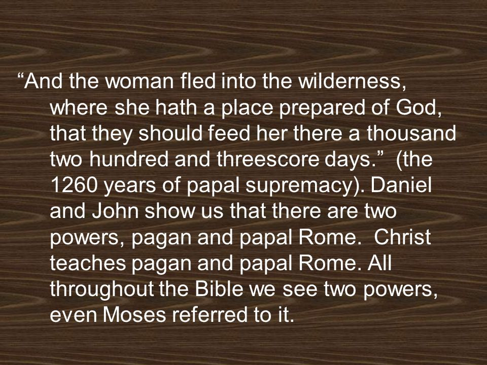 And the woman fled into the wilderness, where she hath a place prepared of God, that they should feed her there a thousand two hundred and threescore days. (the 1260 years of papal supremacy).