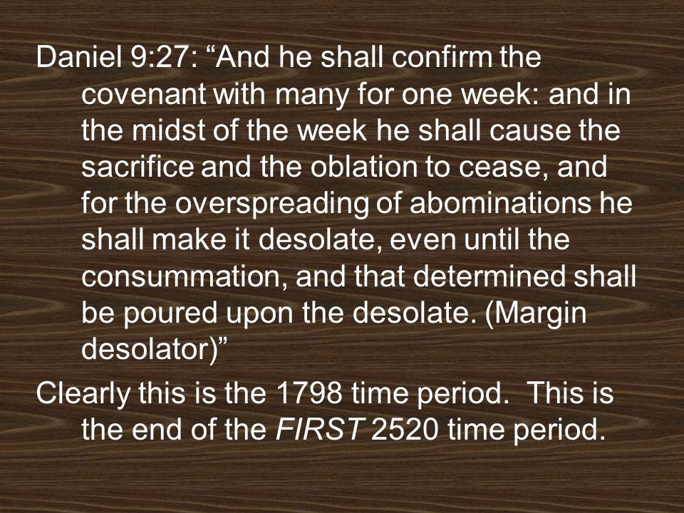 Daniel 9:27: And he shall confirm the covenant with many for one week: and in the midst of the week he shall cause the sacrifice and the oblation to cease, and for the overspreading of abominations he shall make it desolate, even until the consummation, and that determined shall be poured upon the desolate. (Margin desolator)