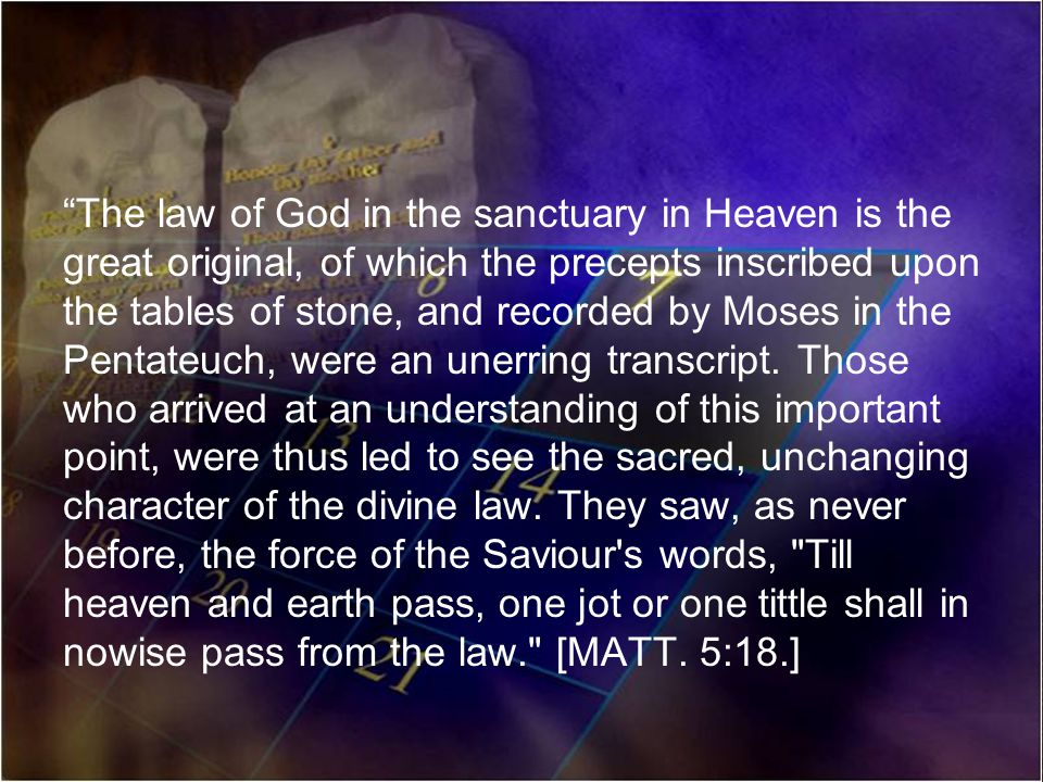 The law of God in the sanctuary in Heaven is the great original, of which the precepts inscribed upon the tables of stone, and recorded by Moses in the Pentateuch, were an unerring transcript.