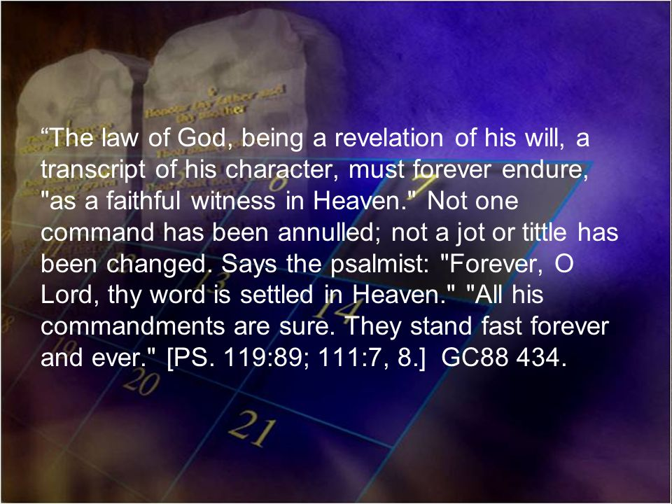 The law of God, being a revelation of his will, a transcript of his character, must forever endure, as a faithful witness in Heaven. Not one command has been annulled; not a jot or tittle has been changed.