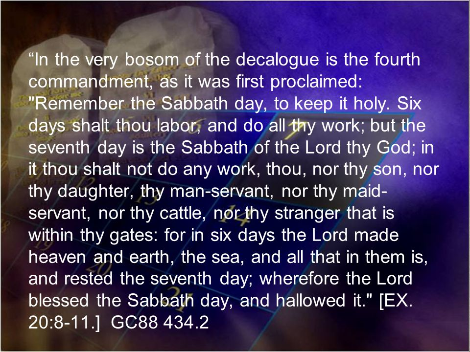 In the very bosom of the decalogue is the fourth commandment, as it was first proclaimed: Remember the Sabbath day, to keep it holy.