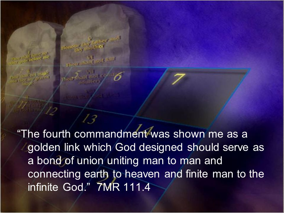 The fourth commandment was shown me as a golden link which God designed should serve as a bond of union uniting man to man and connecting earth to heaven and finite man to the infinite God. 7MR 111.4