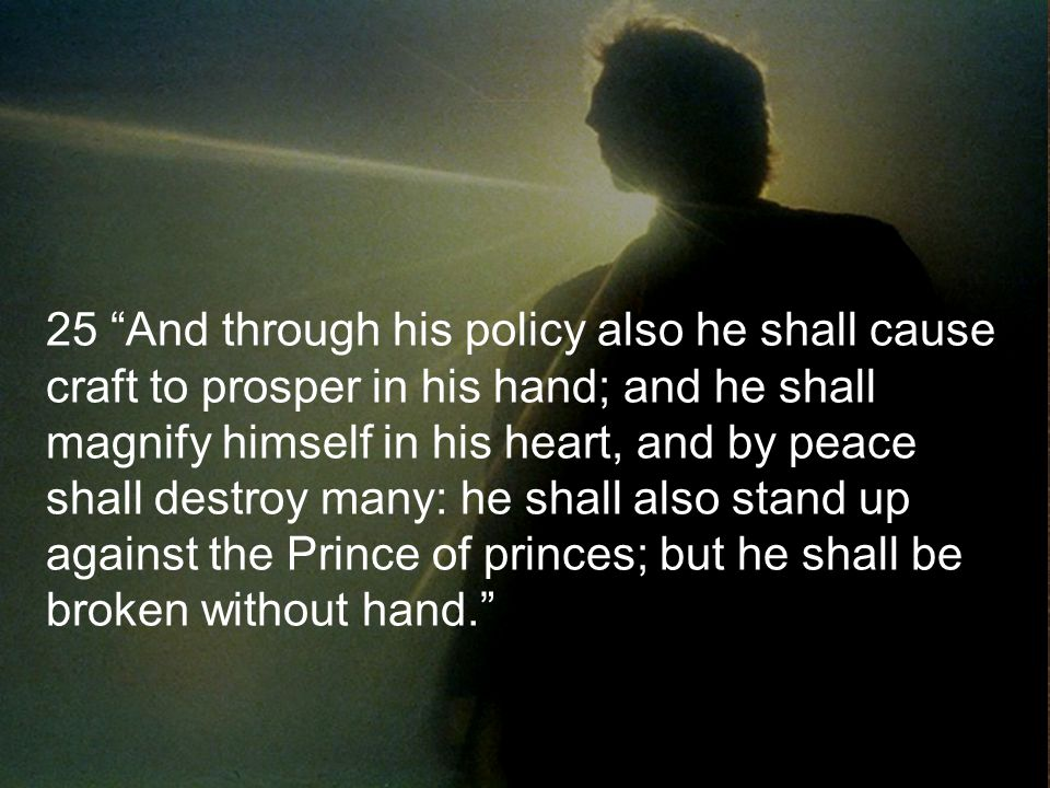 25 And through his policy also he shall cause craft to prosper in his hand; and he shall magnify himself in his heart, and by peace shall destroy many: he shall also stand up against the Prince of princes; but he shall be broken without hand.