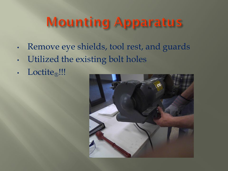 Mounting Apparatus Remove eye shields, tool rest, and guards