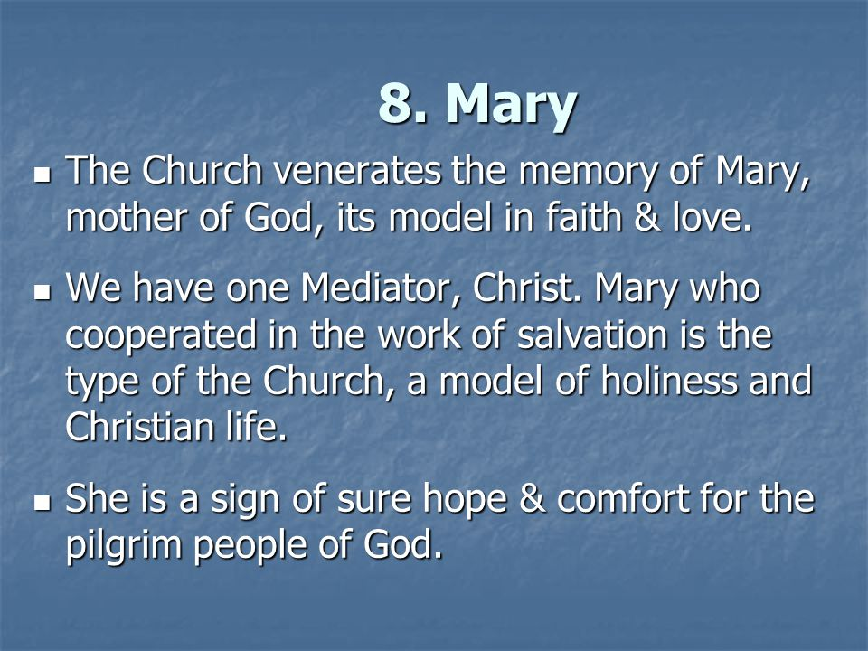 8. Mary The Church venerates the memory of Mary, mother of God, its model in faith & love.