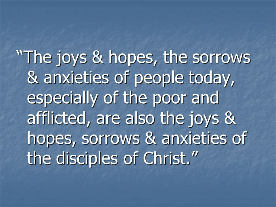 The joys & hopes, the sorrows & anxieties of people today, especially of the poor and afflicted, are also the joys & hopes, sorrows & anxieties of the disciples of Christ.