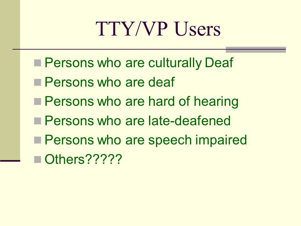 TTY/VP Users Persons who are culturally Deaf Persons who are deaf