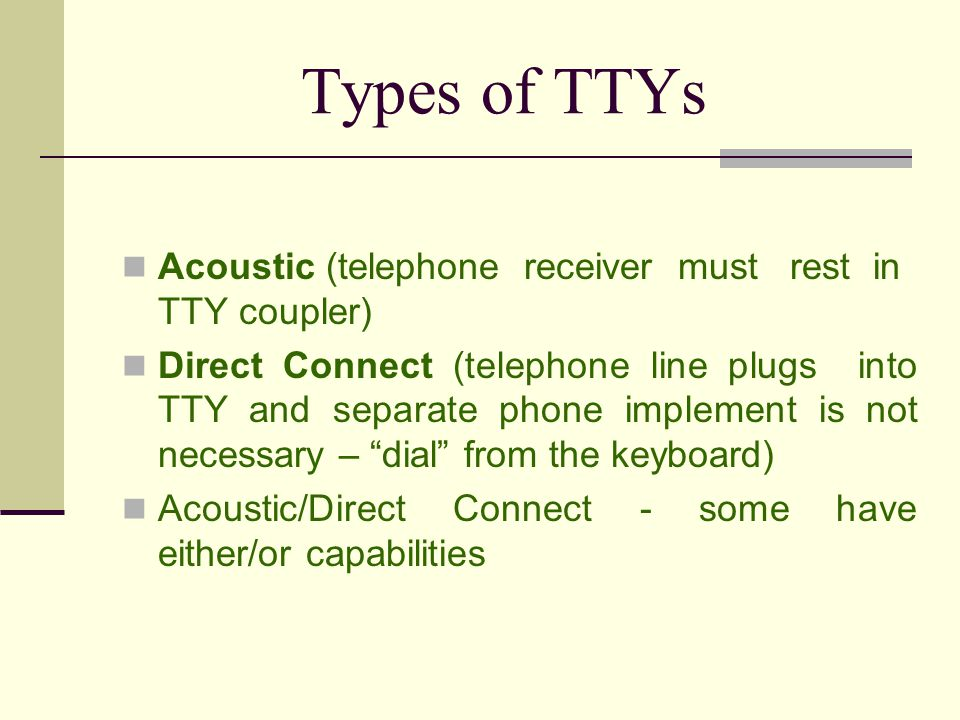 Types of TTYs Acoustic (telephone receiver must rest in TTY coupler)