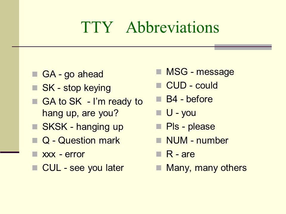 TTY Abbreviations MSG - message GA - go ahead CUD - could