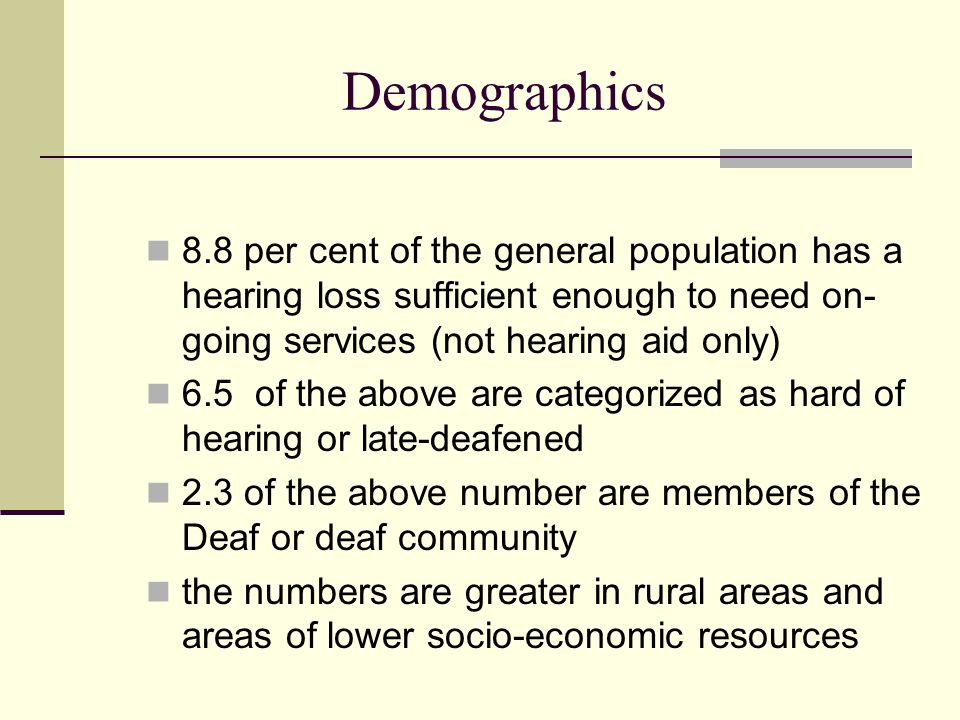 Demographics 8.8 per cent of the general population has a hearing loss sufficient enough to need on-going services (not hearing aid only)