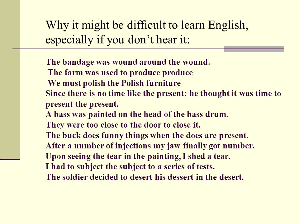 Why it might be difficult to learn English, especially if you don't hear it: The bandage was wound around the wound.