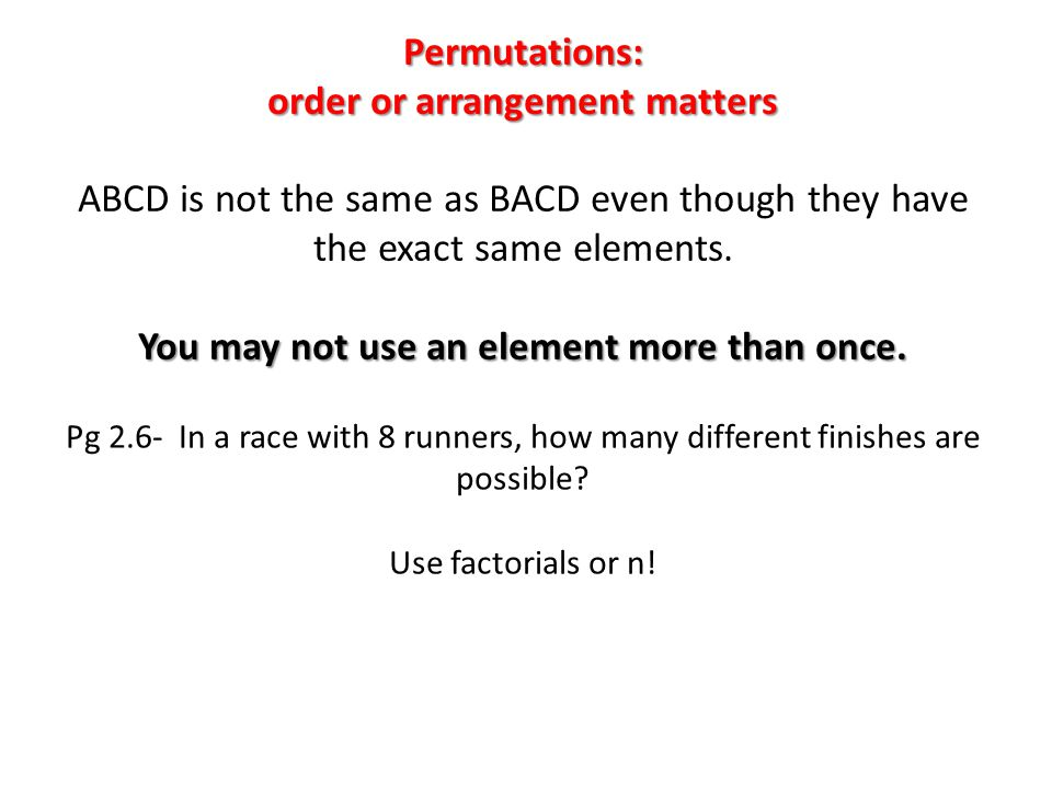 Permutations: order or arrangement matters ABCD is not the same as BACD even though they have the exact same elements. You may not use an element more than once.