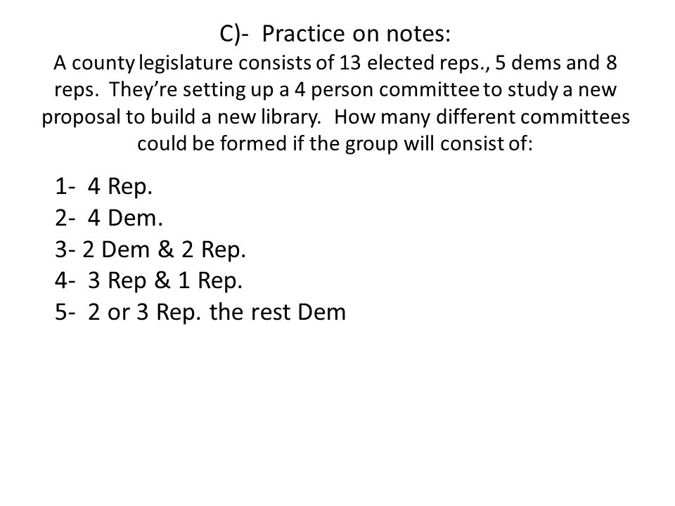 C)- Practice on notes: A county legislature consists of 13 elected reps., 5 dems and 8 reps. They're setting up a 4 person committee to study a new proposal to build a new library. How many different committees could be formed if the group will consist of: