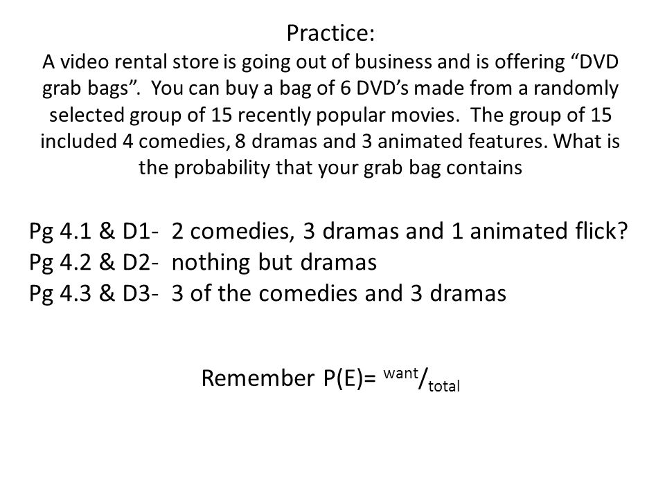 Practice: A video rental store is going out of business and is offering DVD grab bags . You can buy a bag of 6 DVD's made from a randomly selected group of 15 recently popular movies. The group of 15 included 4 comedies, 8 dramas and 3 animated features. What is the probability that your grab bag contains Remember P(E)= want/total