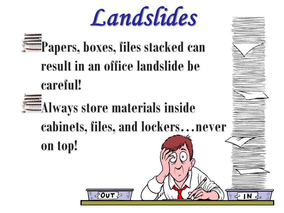 Landslides Papers, boxes, files stacked can result in an office landslide be careful!
