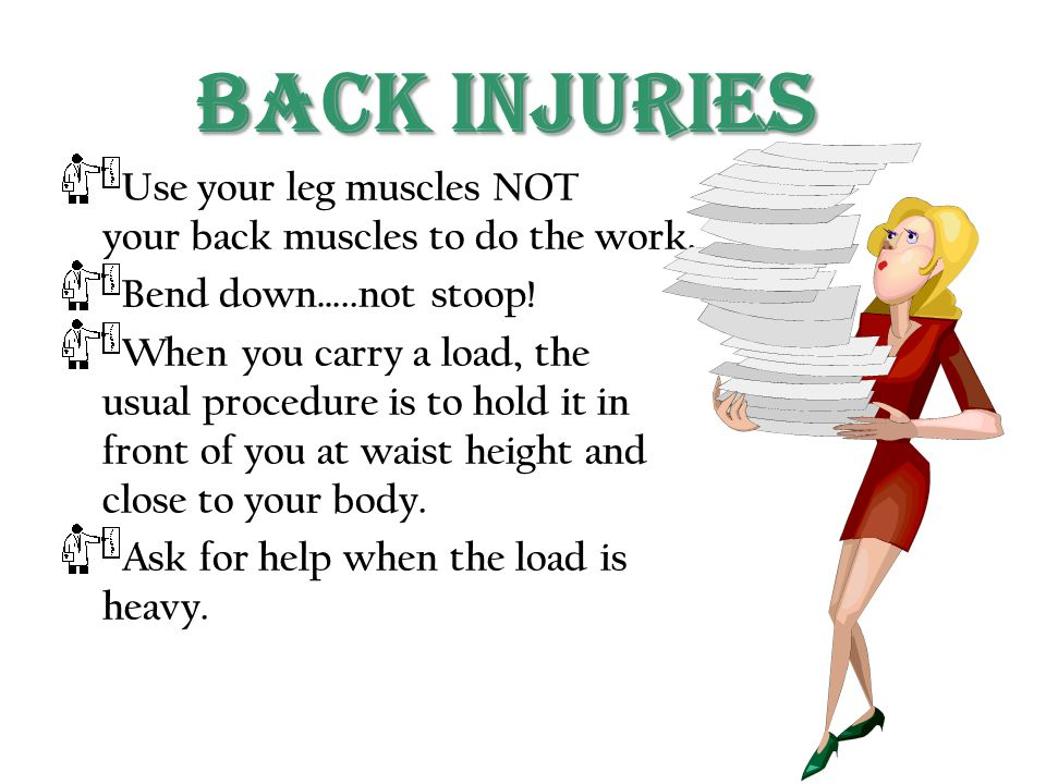 Back Injuries Use your leg muscles NOT your back muscles to do the work. Bend down…..not stoop!