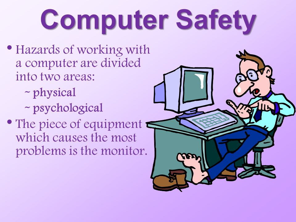 Computer Safety Hazards of working with a computer are divided into two areas: physical. psychological.