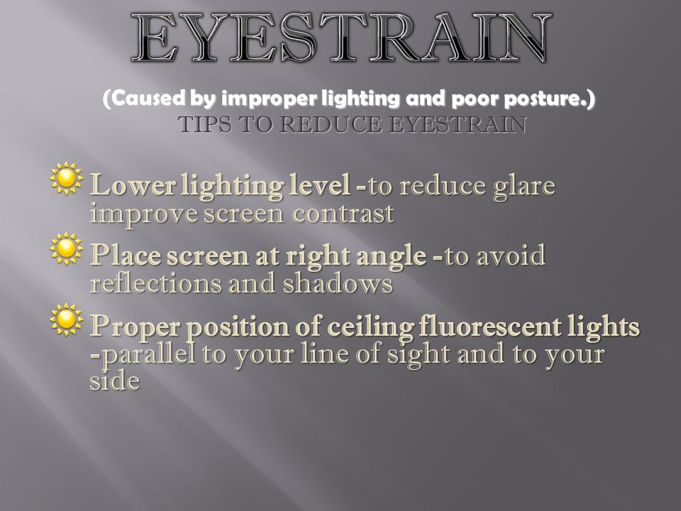 EYESTRAIN (Caused by improper lighting and poor posture.) TIPS TO REDUCE EYESTRAIN. Lower lighting level -to reduce glare improve screen contrast.