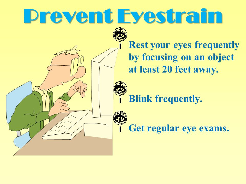 Prevent Eyestrain Rest your eyes frequently by focusing on an object at least 20 feet away. Blink frequently.