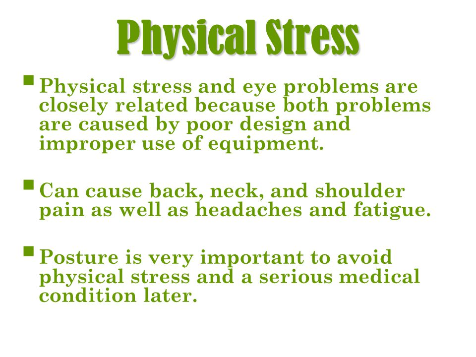 Physical Stress Physical stress and eye problems are closely related because both problems are caused by poor design and improper use of equipment.