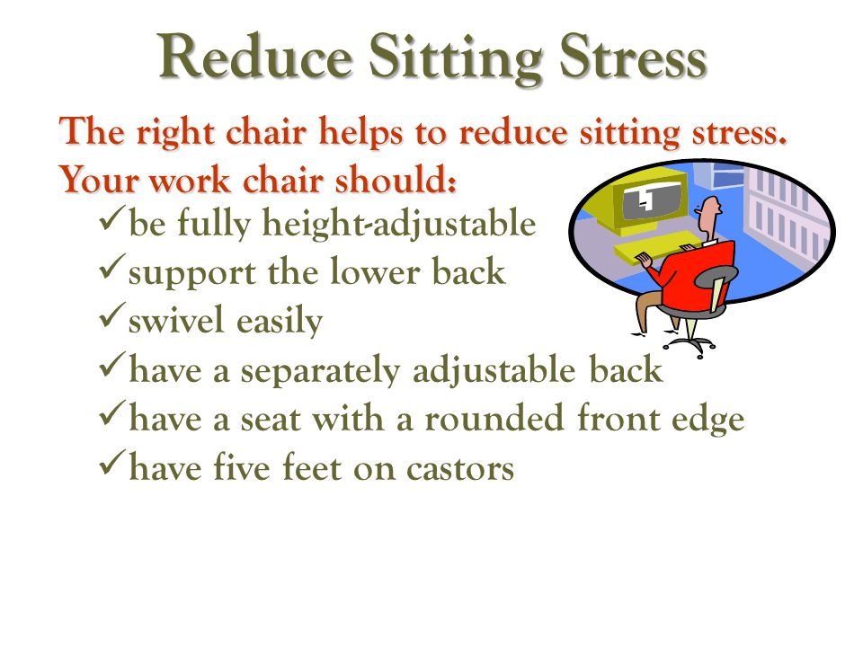 Reduce Sitting Stress The right chair helps to reduce sitting stress. Your work chair should: be fully height-adjustable.