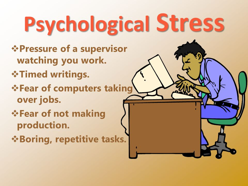 Psychological Stress Pressure of a supervisor watching you work.
