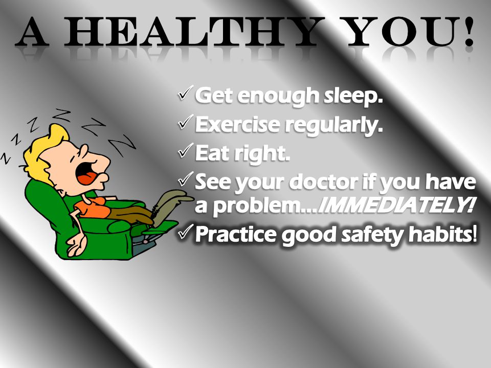 A Healthy You! Get enough sleep. Exercise regularly. Eat right.