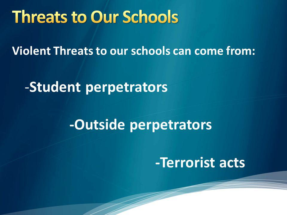 Threats to Our Schools Violent Threats to our schools can come from: -Student perpetrators -Outside perpetrators -Terrorist acts