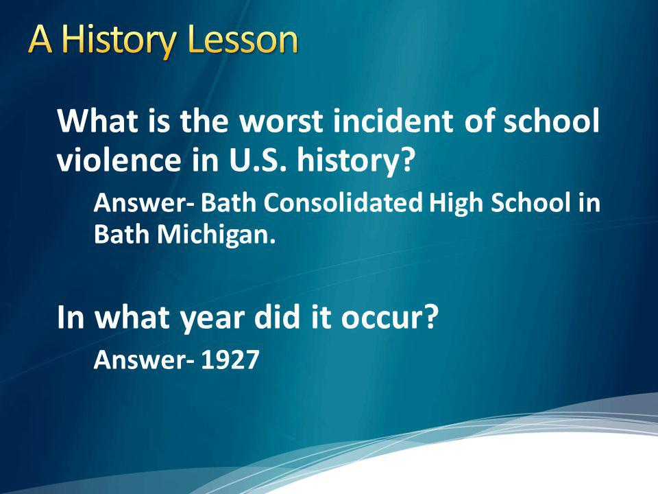 A History Lesson What is the worst incident of school violence in U.S. history Answer- Bath Consolidated High School in Bath Michigan.