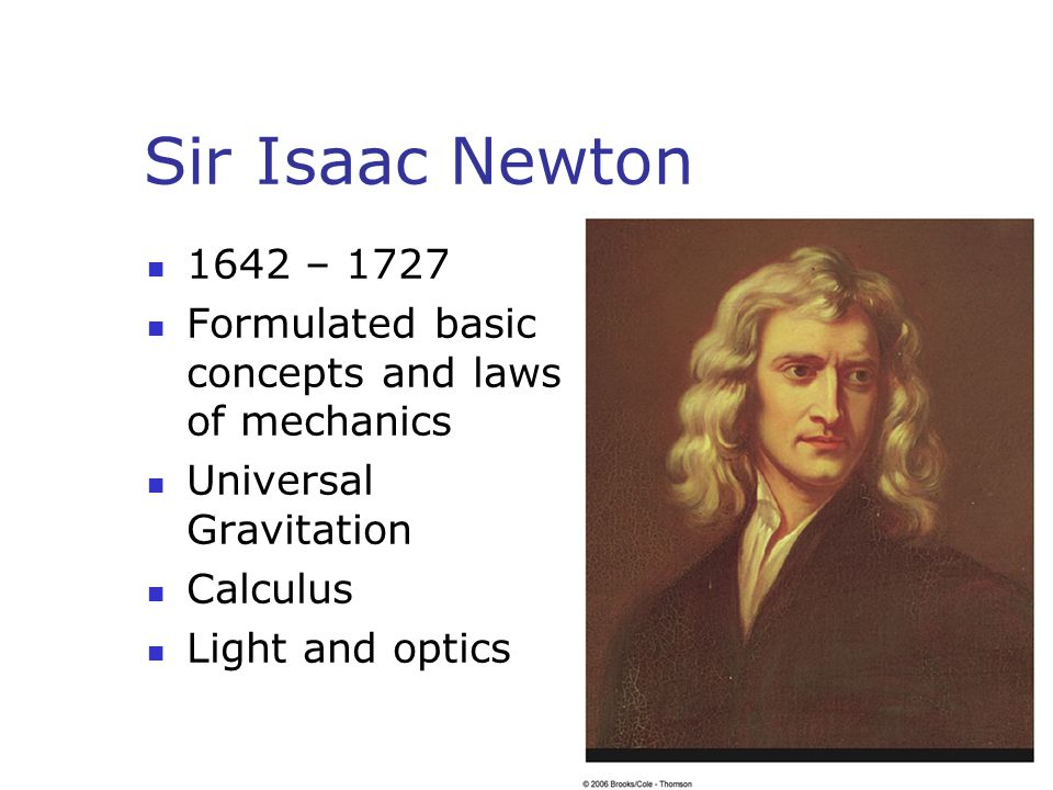 Sir Isaac Newton 1642 – 1727. Formulated basic concepts and laws of mechanics. Universal Gravitation.