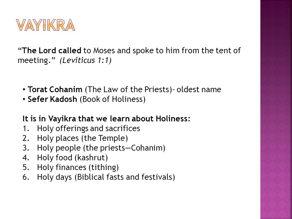 Vayikra The Lord called to Moses and spoke to him from the tent of meeting. (Leviticus 1:1) Torat Cohanim (The Law of the Priests)- oldest name.