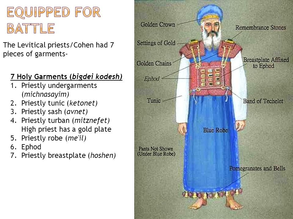 Equipped for battle The Levitical priests/Cohen had 7 pieces of garments- 7 Holy Garments (bigdei kodesh)