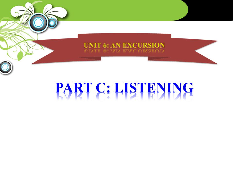 UNIT 6: AN EXCURSION PART C: LISTENING