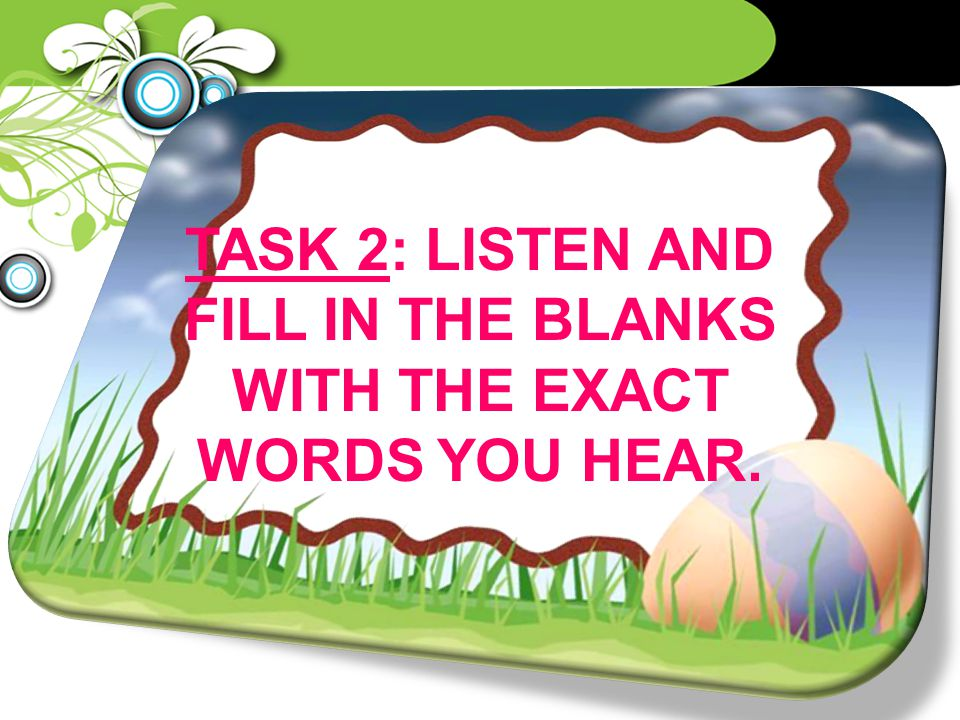 TASK 2: LISTEN AND FILL IN THE BLANKS WITH THE EXACT WORDS YOU HEAR.