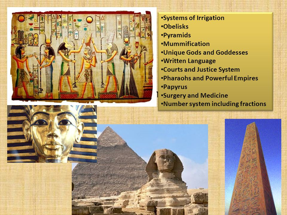 Ancient Egypt Systems of Irrigation. Obelisks. Pyramids. Mummification. Unique Gods and Goddesses.