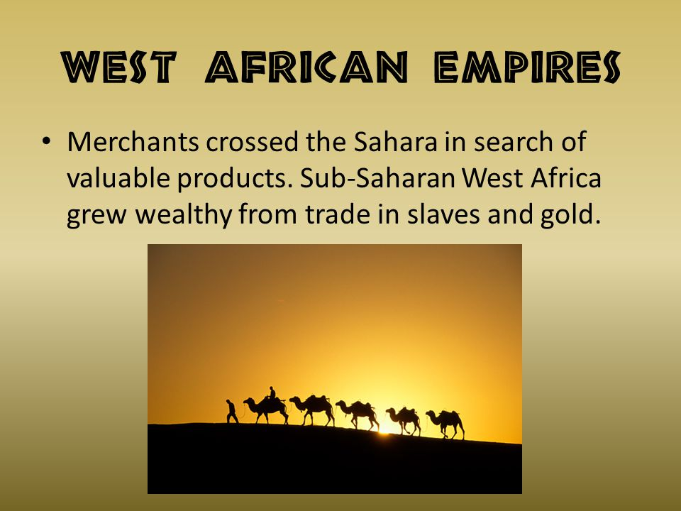 West African Empires Merchants crossed the Sahara in search of valuable products.