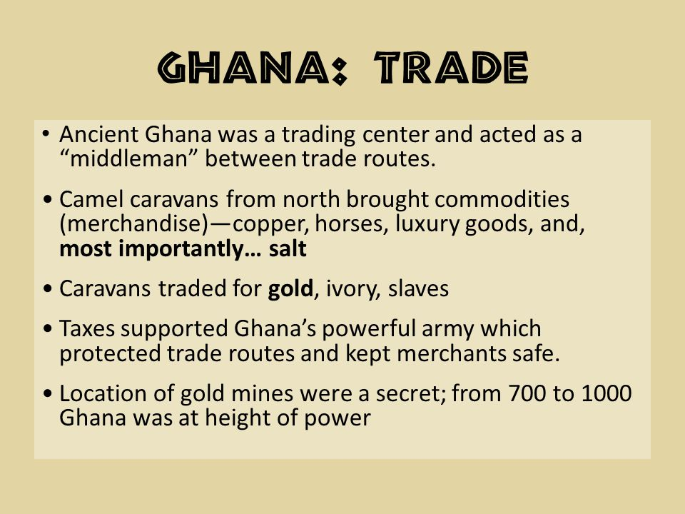 Ghana: Trade Ancient Ghana was a trading center and acted as a middleman between trade routes.