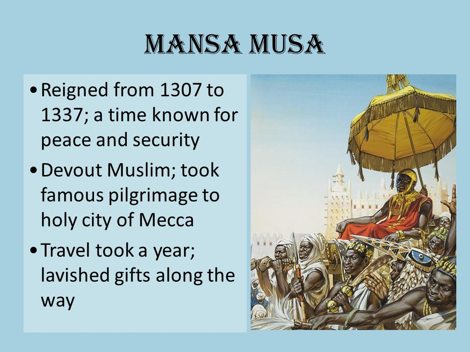 Mansa Musa Reigned from 1307 to 1337; a time known for peace and security. Devout Muslim; took famous pilgrimage to holy city of Mecca.