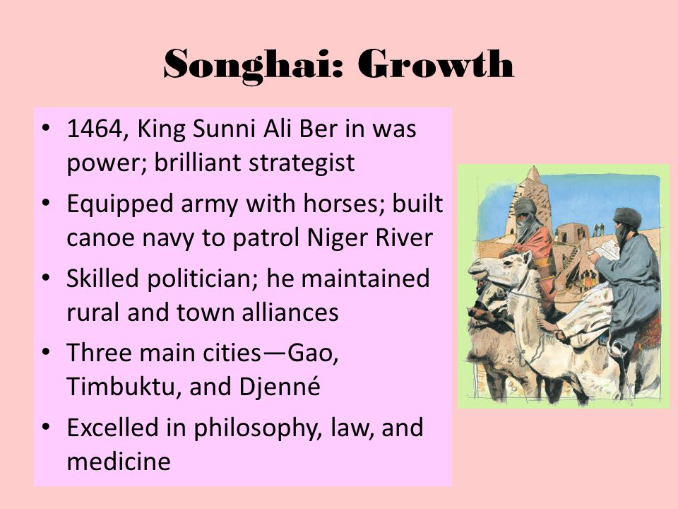 Songhai: Growth 1464, King Sunni Ali Ber in was power; brilliant strategist. Equipped army with horses; built canoe navy to patrol Niger River.