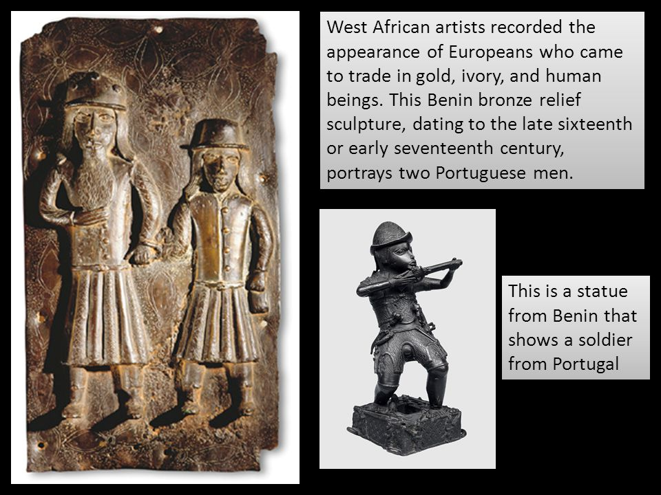 West African artists recorded the appearance of Europeans who came to trade in gold, ivory, and human beings. This Benin bronze relief sculpture, dating to the late sixteenth or early seventeenth century, portrays two Portuguese men.