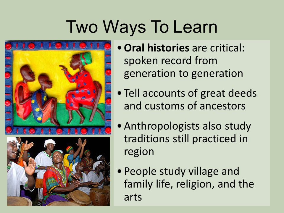Two Ways To Learn Oral histories are critical: spoken record from generation to generation. Tell accounts of great deeds and customs of ancestors.