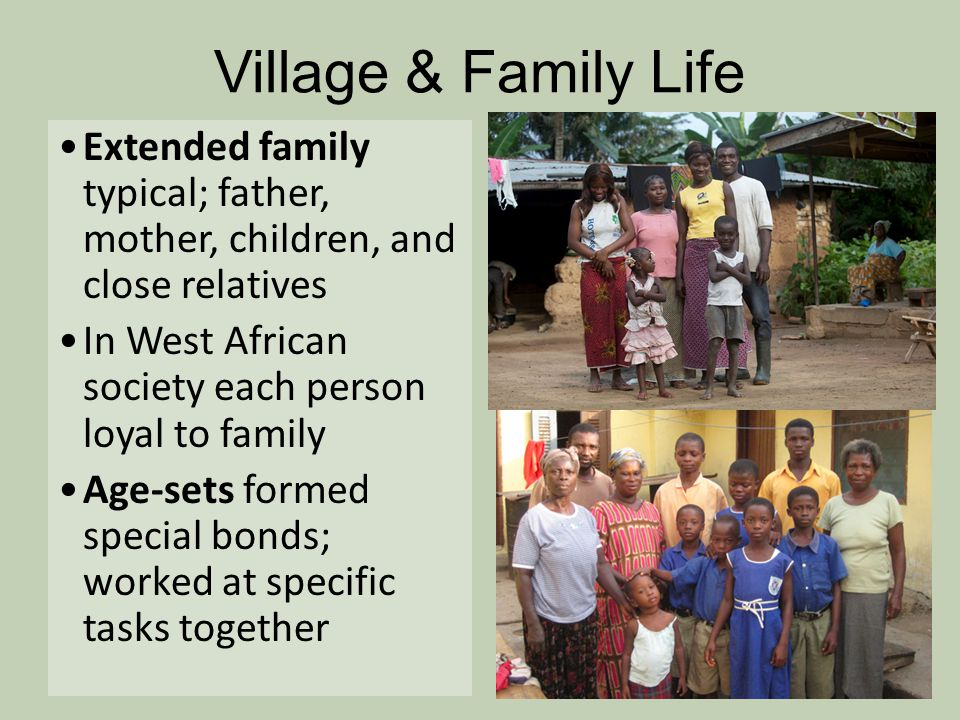 Village & Family Life Extended family typical; father, mother, children, and close relatives. In West African society each person loyal to family.