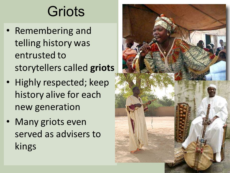 Griots Remembering and telling history was entrusted to storytellers called griots. Highly respected; keep history alive for each new generation.
