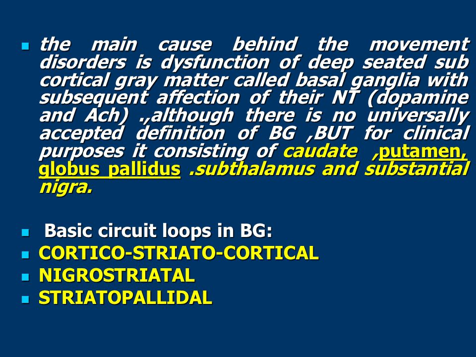 the main cause behind the movement disorders is dysfunction of deep seated sub cortical gray matter called basal ganglia with subsequent affection of their NT (dopamine and Ach) .,although there is no universally accepted definition of BG ,BUT for clinical purposes it consisting of caudate ,putamen, globus pallidus .subthalamus and substantial nigra.