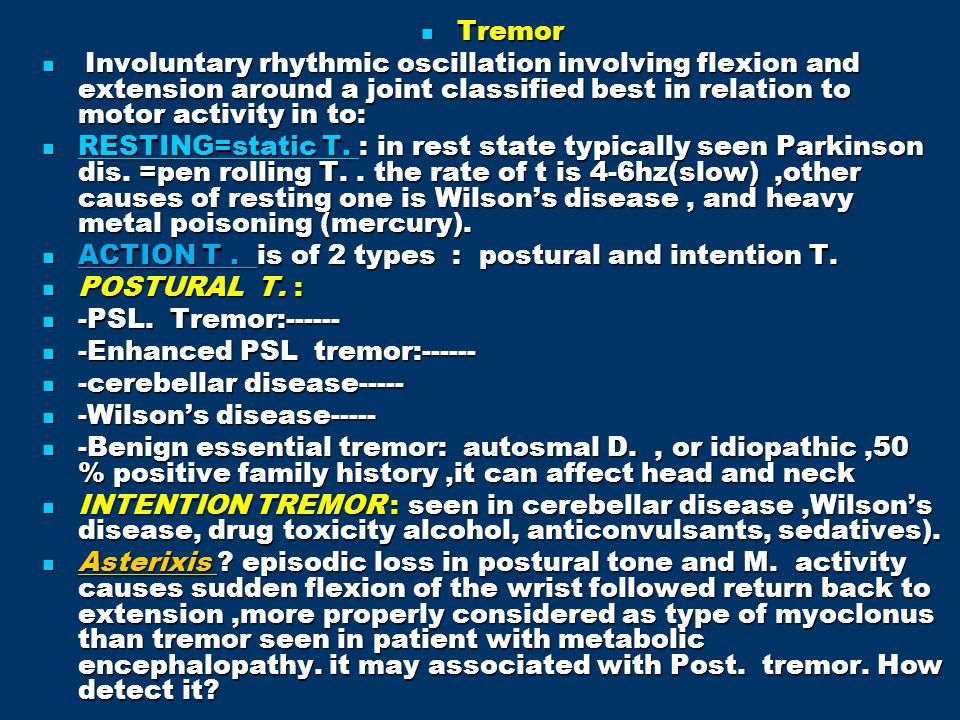 Tremor Involuntary rhythmic oscillation involving flexion and extension around a joint classified best in relation to motor activity in to: