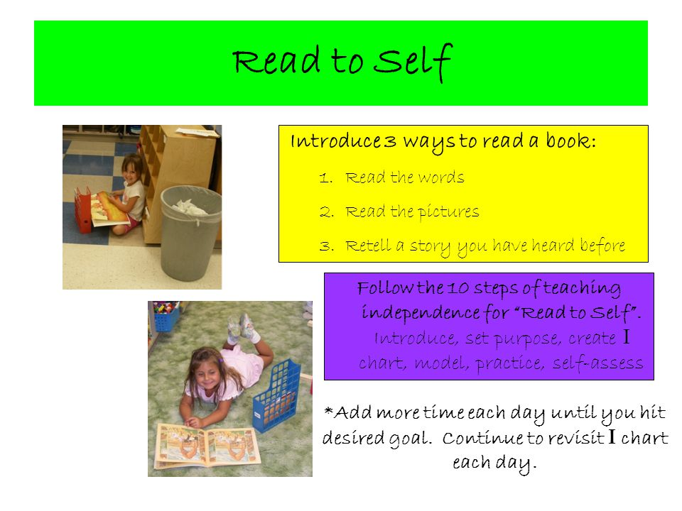 Read to Self Introduce 3 ways to read a book: Read the words. Read the pictures. Retell a story you have heard before.
