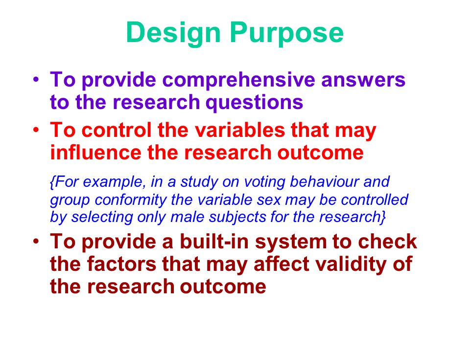 Design Purpose To provide comprehensive answers to the research questions. To control the variables that may influence the research outcome.