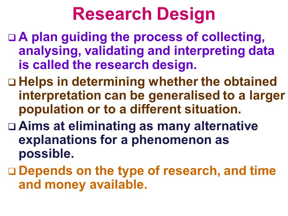 Research Design A plan guiding the process of collecting, analysing, validating and interpreting data is called the research design.