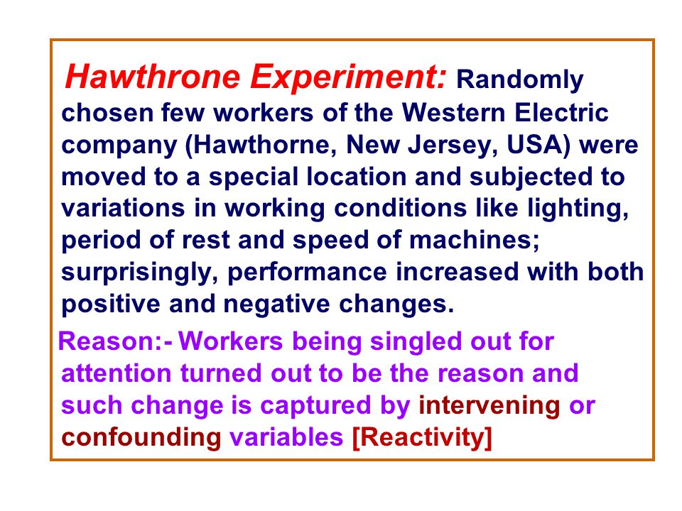 Hawthrone Experiment: Randomly chosen few workers of the Western Electric company (Hawthorne, New Jersey, USA) were moved to a special location and subjected to variations in working conditions like lighting, period of rest and speed of machines; surprisingly, performance increased with both positive and negative changes.