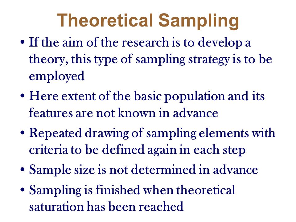Theoretical Sampling If the aim of the research is to develop a theory, this type of sampling strategy is to be employed.